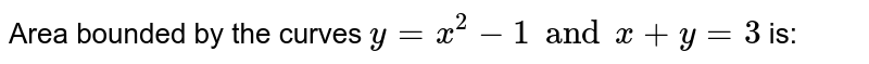 Area bounded by the curves  `y=x^2 - 1 and x+y=3` is: