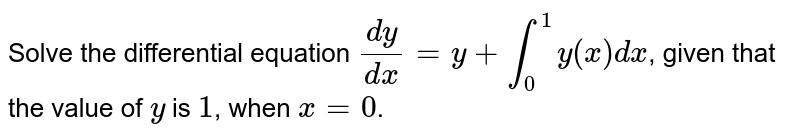 Solve the differential equation `(dy)/(dx) = y + int_(0)^(1)y(x)dx`, given that the value of `y` is `1`, when `x = 0`.