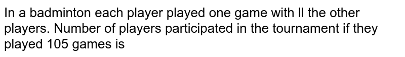 In a badminton each player played one game with ll the other players. Number of players participated in the tournament if they played 105 games is