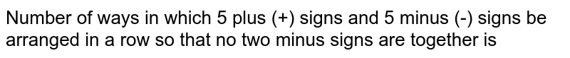Number of ways in which 5 plus (+) signs and 5 minus (-) signs be arranged in a row so that no two minus signs are together is