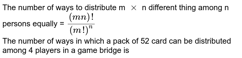 The number of ways to distribute m `xx`  n different thing among n persons equally  = `((mn)!)/((m!)^(n))` <br> The number of ways in which a pack of 52 card can be distributed among 4 players in a game bridge is