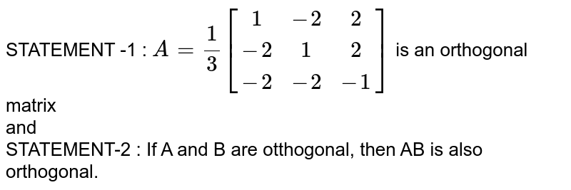 STATEMENT -1 : `A=(1)/(3){:[(1,-2,2),(-2,1,2),(-2,-2,-1)]:}` is an orthogonal matrix <br> and <br> STATEMENT-2 : If A and B are otthogonal, then AB is also orthogonal.