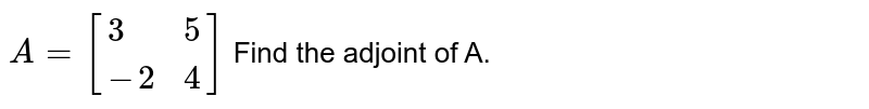 `A=[{:(3,5),(-2,4):}]` Find the adjoint of A.