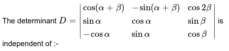 The determinant `D=|{:(cos(alpha+beta),-sin(alpha+beta),cos2beta),(sinalpha,cosalpha,sinbeta),(-cosalpha,sinalpha,cosbeta):}|` is independent of :-