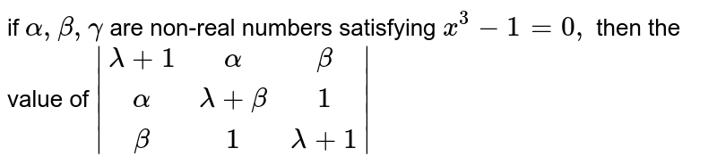if `alpha,beta,gamma` are non-real numbers satisfying `x^3-1=0,` then the value of `|[lambda+1,alpha,beta],[alpha,lambda+beta,1],[beta,1,lambda+1]|`