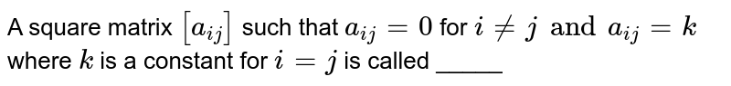 A square matrix `[a_(ij)]` such that `a_(ij)=0` for `i ne j and a_(ij) = k` where `k` is a constant for `i = j` is called _____
