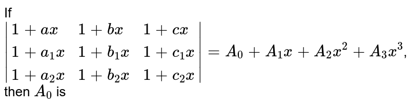 """If ` {:(1+ax,1+bx,1+cx),(1+a_1x,1+b_1x,1+c_1x),(1+a_2x,1+b_2x,1+c_2x):} =A_0+A_1x+A_2x^2+A """"""""_3x^3`, then `A_0` is"""