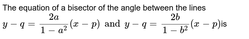 The equation of a bisector of the angle between the lies `y-q=(2a)/(1-a^(2))(x-p)and y-q=(2b)/(1-b^(2))(x-p)`is
