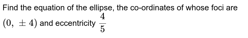 Find the equation of the ellipse, the co-ordinates  of whose foci are `(0, pm4)` and eccentricity `(4)/(5)`