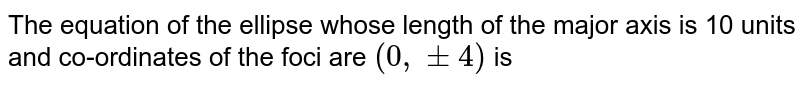 The equation of the ellipse whose length of the major axis is 10 units and co-ordinates of the foci are `(0, pm 4)` is
