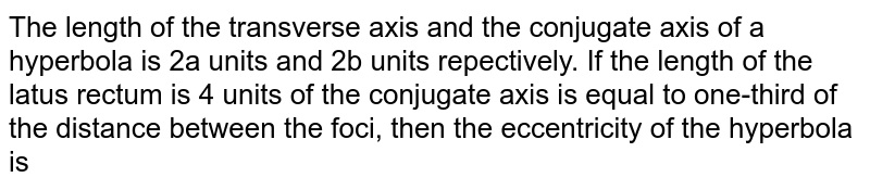 The length  of the transverse axis and the conjugate axis of a hyperbola is 2a units and 2b units repectively. If the length of the latus rectum is 4 units of the conjugate axis is equal to one-third of the distance between the foci, then the eccentricity of the hyperbola is
