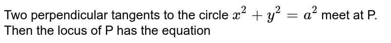 Two perpendicular tangents to the circle `x^2 + y^2= a^2` meet at P. Then the locus of P has the equation