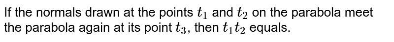 If the normals drawn at the points `t_(1)` and `t_(2)` on the parabola meet the parabola again at its point `t_(3)`, then `t_(1)t_(2)` equals.