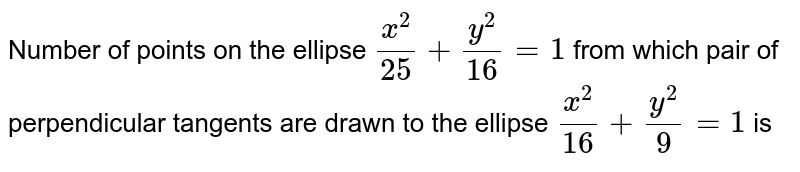Number of points on the ellipse `(x^(2))/(25) + (y^(2))/(16) =1` from which pair of perpendicular tangents are drawn to the ellipse `(x^(2))/(16) + (y^(2))/(9) =1` is