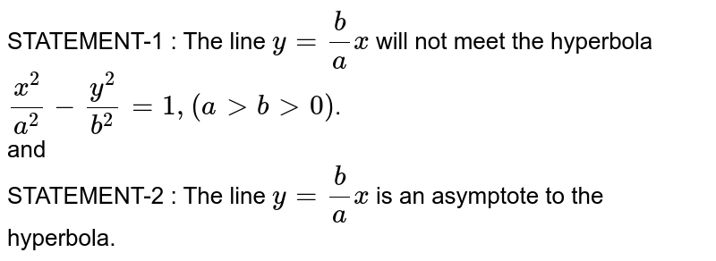 STATEMENT-1 : The line `y = (b)/(a)x` will not meet the hyperbola `(x^(2))/(a^(2)) -(y^(2))/(b^(2)) =1, (a gt b gt 0)`. <br> and <br> STATEMENT-2 : The line `y = (b)/(a)x` is an asymptote to the hyperbola.
