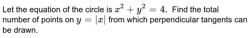Let the equation of the circle is `x^2 + y^2 = 4.` Find the total number of points on `y = |x|` from which perpendicular tangents can be drawn.