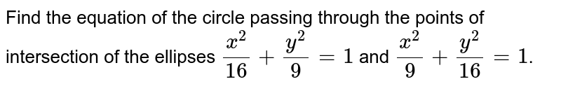 Find the equation of the circle passing through the points of intersection of the ellipses `(x^(2))/(16) + (y^(2))/(9) =1` and `(x^(2))/(9) + (y^(2))/(16) =1`.