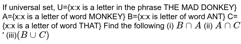 If universal set, U={x:x  is a letter in the phrase The MAD DONKEY}  A={x:x is a letter of word MONKEY}  B={x:x is letter of word ANT}  C={x:x is a letter of word THAT}  Find the following  (i) `B cap A`  (ii) `A cap C`'  (iii)`(B cup C)`