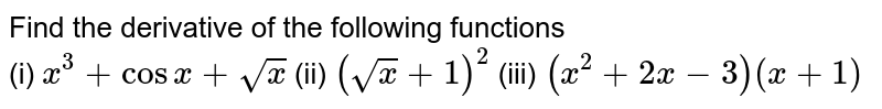 Find the derivative of the following functions <br> (i) `x^(3) + cos  x + sqrt(x)`   (ii) `(sqrt(x) + 1)^(2)`      (iii) `(x^(2) + 2x - 3)(x + 1)`
