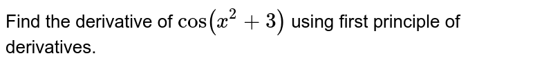 Find the derivative of `cos (x^(2) + 3)` using first principle of derivatives.