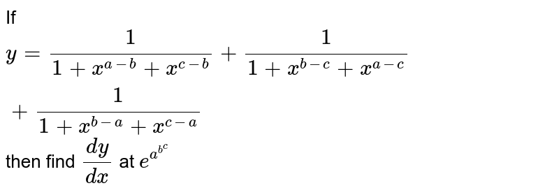 If `y = (1)/(1 + x^(a - b) + x^(c - b)) + (1)/(1 + x^(b-c) + x^(a - c)) + (1)/(1 + x^(b - a) + x^(c - a))` then find `(dy)/(dx)` at `e^(a^(b^(c )))`