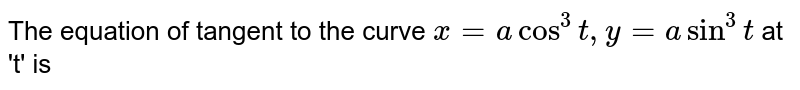 The equation of tangent to the curve ` x=a cos^(3)t ,y=a sin^(3) t ` at 't' is