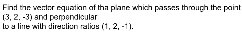 Find the vector equation of tha plane which passes  through the point (3, 2, -3) and perpendicular <br> to a line with direction ratios (1, 2, -1).