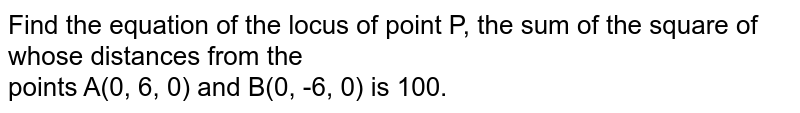 Find the equation of the locus of point P, the sum of the square of whose distances from the <br> points A(0, 6, 0) and B(0, -6, 0) is 100.