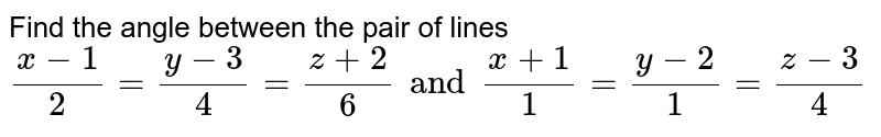 Find the angle between the pair of lines <br> `(x-1)/2=(y-3)/4=(z+2)/6 and (x+1)/1=(y-2)/1=(z-3)/4`