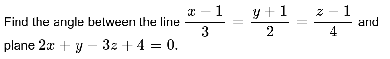 Find the angle between the line `(x-1)/3=(y+1)/2=(z-1)/4` and plane `2x + y - 3z + 4 = 0.`