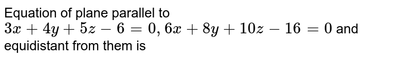 Equation of plane parallel to `3x + 4y + 5z - 6 = 0, 6x + 8y + 10z - 16 = 0` and equidistant from them is
