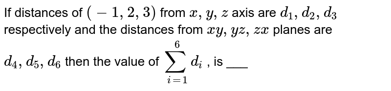 If distances of `(-1, 2, 3)` from `x, y, z` axis are `d_1,d_2, d_3` respectively and the distances from `xy, yz, zx` planes are `d_4, d_5, d_6`  then the value of `sum_(i=1)^6 d_i` , is ___