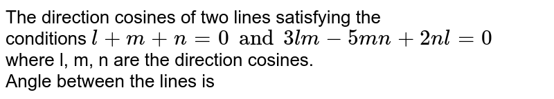 The direction cosines of two lines satisfying the <br> conditions `l + m + n = 0 and  3lm - 5mn + 2nl = 0` <br> where l, m, n are the direction cosines. <br> Angle between the lines is