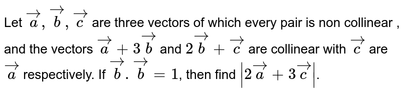Let `veca,vecb , vecc` are three vectors of which every pair is non collinear , and the vectors `veca+3vecb` and `2vecb+vecc` are collinear with `vecc` are `veca` respectively. If `vecb.vecb=1`, then find `|2veca+3vecc|`.