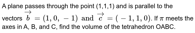 A plane passes through the point (1,1,1) and is parallel to the vectors `vec b = (1, 0, - 1) and vec c =(-1,1,0)`. If `pi` meets the axes in A, B, and C, find the volume of the tetrahedron OABC.