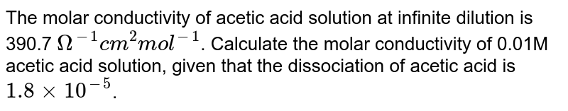 The molar conductivity of acetic acid solution at infinite dilution is 390.7 `Omega^(-1)cm^(2)mol^(-1)`. Calculate the molar conductivity of 0.01M acetic acid solution, given that the dissociation of acetic acid is `1.8xx10^(-5)`.