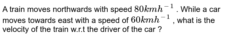 A train moves northwards with speed  `80 km h^(-1)`  . While a car moves towards east with a speed of ` 60 km h^(-1)` , what is the velocity of the train w.r.t the driver of the car ?