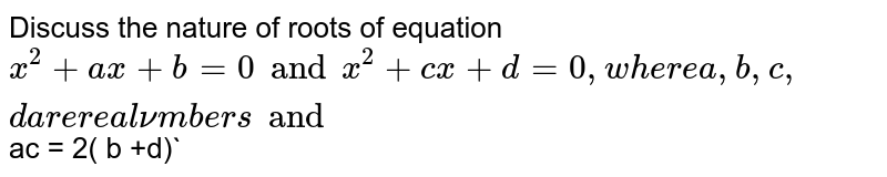 Discuss the nature of roots of equation ` x^(2) +ax +b =0 and x^(2) +cx + d=0,  where a,b,c, d    are real numbers and   `ac = 2( b +d)`
