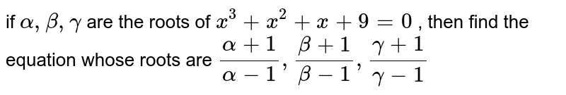 if ` alpha, beta, gamma ` are the roots of ` x^(3) + x^(2)+x + 9=0` , then find the equation whose roots are `(alpha +1)/(alpha -1) , (beta+1)/(beta -1), (gamma+1)/(gamma -1)`