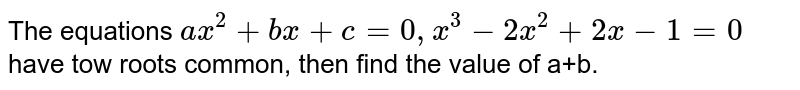 The equations `ax^(2) + bz + a =0, x^(3) -2x^(2) +2x -1 =0` have tow roots common, then find the value of a+b.