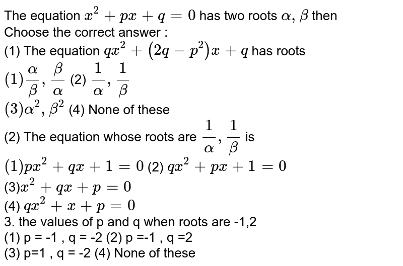 The equation  `x^(2) + px +q =0`  has two roots ` alpha, beta` then <br> Choose the correct answer : <br>  (1) The equation  ` qx^(2) +(2q -p^(2))x +q` has roots  <br> ` (1) alpha /beta , beta/alpha ` (2) `1/alpha ,1/beta`  <br>` (3) alpha^(2), beta^(2)`  (4) None of these   <br>  (2) The equation whose roots are  `1/alpha , 1/beta ` is <br> `(1) px^(2) + qx + 1 =0`  (2) `qx^(2) +px +1 =0` <br>  (3)` x^(2) + qx + p =0 ` <br>  (4)  `qx^(2) +x+ p =0` <br> 3. the values of p and q when  roots are -1,2  <br>  (1)  p = -1 , q = -2  (2)   p =-1 , q =2 <br> (3)  p=1 , q = -2  (4) None of these