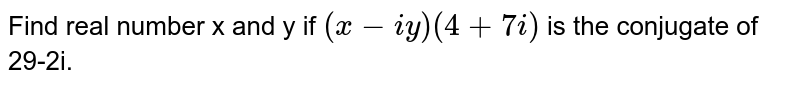 Find real number x and y if `(x-iy)(4 + 7i)` is the conjugate of  29-2i.