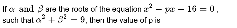 If ` alpha and beta` are the roots of the equation ` x^(2)-px +16=0` , such that ` alpha^(2)+beta^(2)=9`, then the value of p is