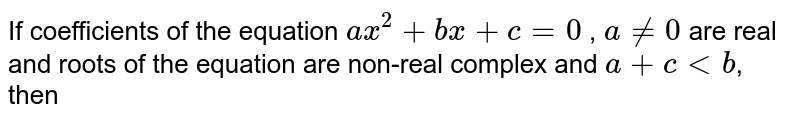 If coefficients of the equation `ax^2 + bx + c = 0` , `a!=0`  are real and roots of the equation are non-real  complex and `a+c < b`, then