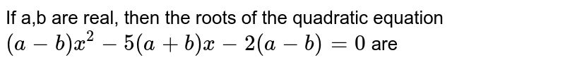 If a,b are real, then the roots of the quadratic equation `(a-b)x^(2)-5 (a+b) x-2(a-b) =0` are