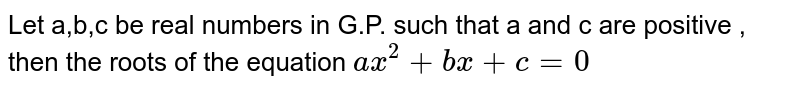 Let a,b,c be real numbers in G.P. such that a and c are positive , then the roots  of the equation ` ax^(2) +bx+c=0`