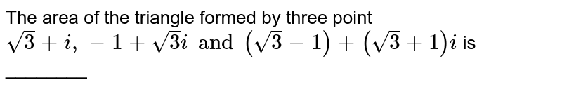 The area of the triangle formed by three point `sqrt3 +i, -1+sqrt3i and (sqrt3-1) +(sqrt3+1)i` is ________