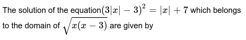 The solution of the equation`(3 x -3)^2 =  x +7` which belongs to the domain of `sqrt(x(x-3)` are given by