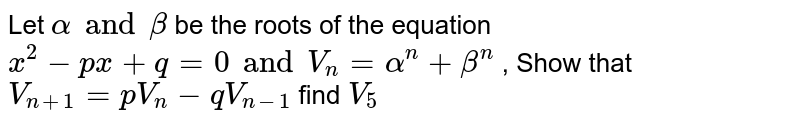 Let ` alpha and beta` be the roots of the equation ` x^(2) -px+q =0 and V_(n) = alpha^(n) + beta^(n)` , Show that ` V_(n+1) = pV_(n) -qV_(n-1)` find ` V_(5)`