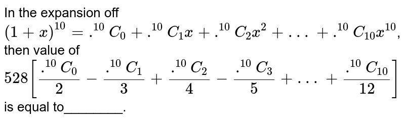 In the expansion off `(1+x)^(10)=.^(10)C_(0)+.^(10)C_(1)x+.^(10)C_(2)x^(2)+ . . .+.^(10)C_(10)x^(10)`, then value of <br> `528[(.^(10)C_(0))/(2)-(.^(10)C_(1))/(3)+(.^(10)C_(2))/(4)-(.^(10)C_(3))/(5)+ . . .+(.^(10)C_(10))/(12)]` is equal to________.